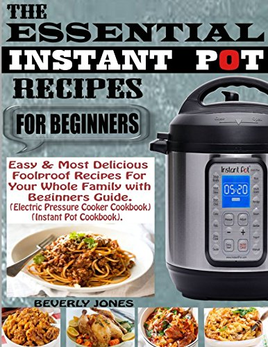 Pdf Arts THE ESSENTIAL INSTANT POT RECIPES FOR BEGINNERS: Easy & Most Delicious Foolproof Recipes for Your Whole Family with Beginners Guide (Electric Pressure Cooker Cookbook) (Instant Pot Cookbook).