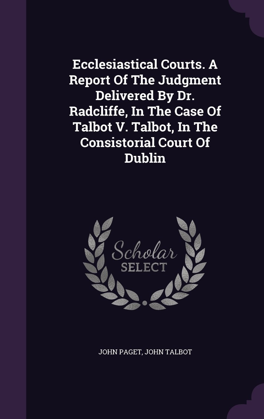 Download Ecclesiastical Courts. A Report Of The Judgment Delivered By Dr. Radcliffe, In The Case Of Talbot V. Talbot, In The Consistorial Court Of Dublin pdf epub