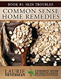 Common Sense Home Remedies Book #1: Skin Troubles