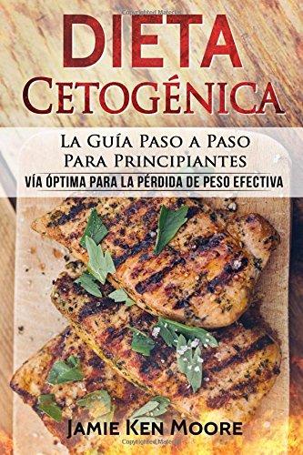 Dieta Cetogenica: La Guia Paso a Paso Para Principiantes: Via optima para la perdida de peso efectiva (Libro en Español / Keto Diet for Beginners Spanish Book Version)  [Moore, Jamie Ken] (Tapa Blanda)