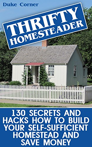 Thrifty Homesteader: 130 Secrets And Hacks How To Build Your Self-Sufficient Homestead And Save Money by [Corner, Duke ]