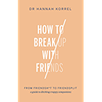 How To Break Up With Friends: From Friendshit to Friendsplit – a guide to ditching crappy companions