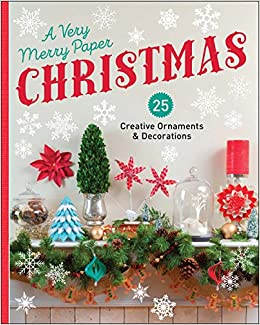 a very merry paper christmas 25 creative ornaments decorations lark crafts 9781454708803 amazoncom books