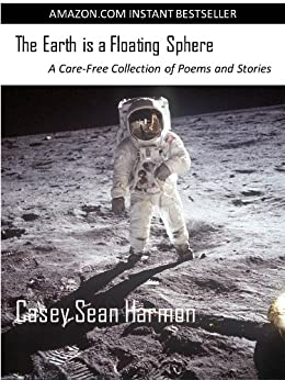 The Earth is a Floating Sphere: A Care-Free Collection of Poems and Stories by [Harmon, Casey Sean]