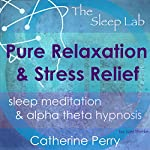 Pure Relaxation and Stress Relief: Sleep Meditation & Alpha Theta Hypnosis with the Sleep Lab | Joel Thielke,Catherine Perry