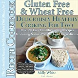 Gluten Free Deliciously Healthy Cooking For Two, Essential Guide to Gluten & Wheat Free Diet Meals for 2 Recipe Cookbook 50+ Easy Healthy Eating Recipes ... Disease & Gluten Intolerance Cook Books 3)