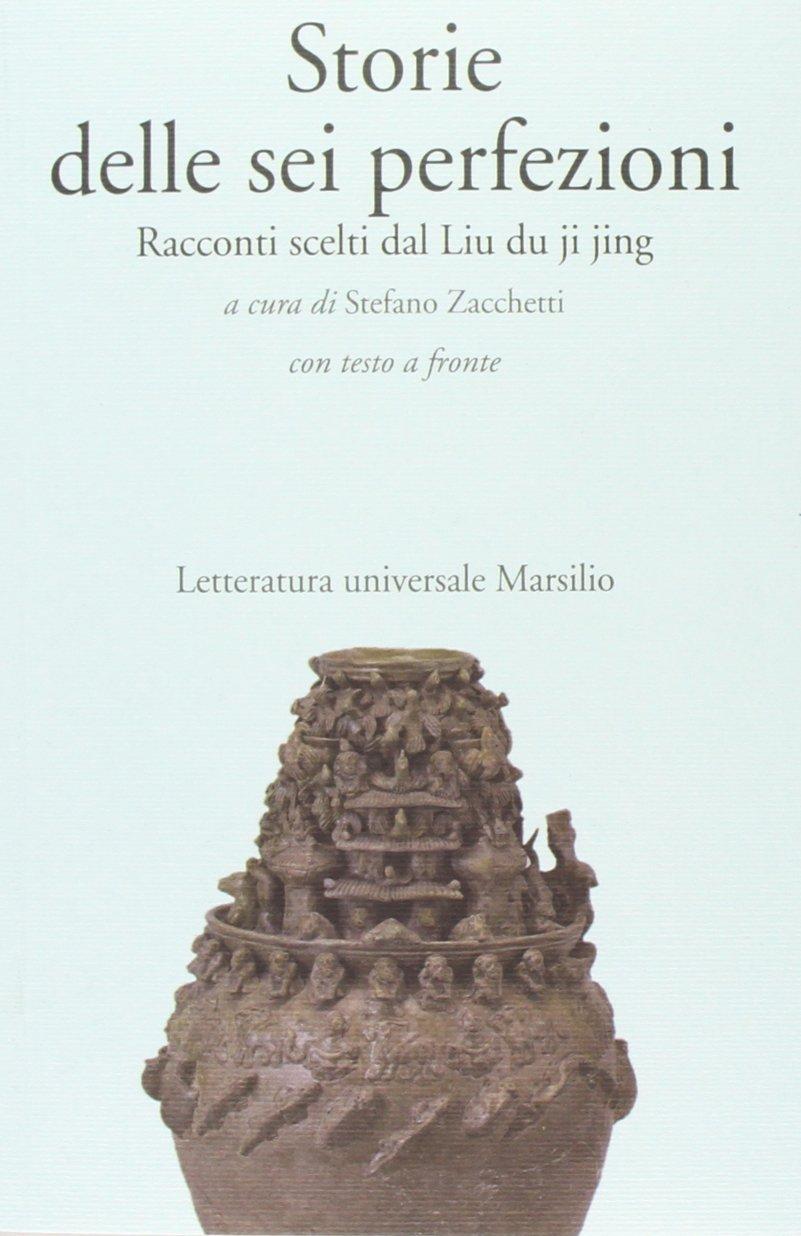 Storie delle sei perfezioni. Racconti scelti dal Liu du ji jing. Testo cinese a fronte Copertina flessibile – 20 nov 2013 S. Zacchetti Marsilio 8831716077 Buddismo