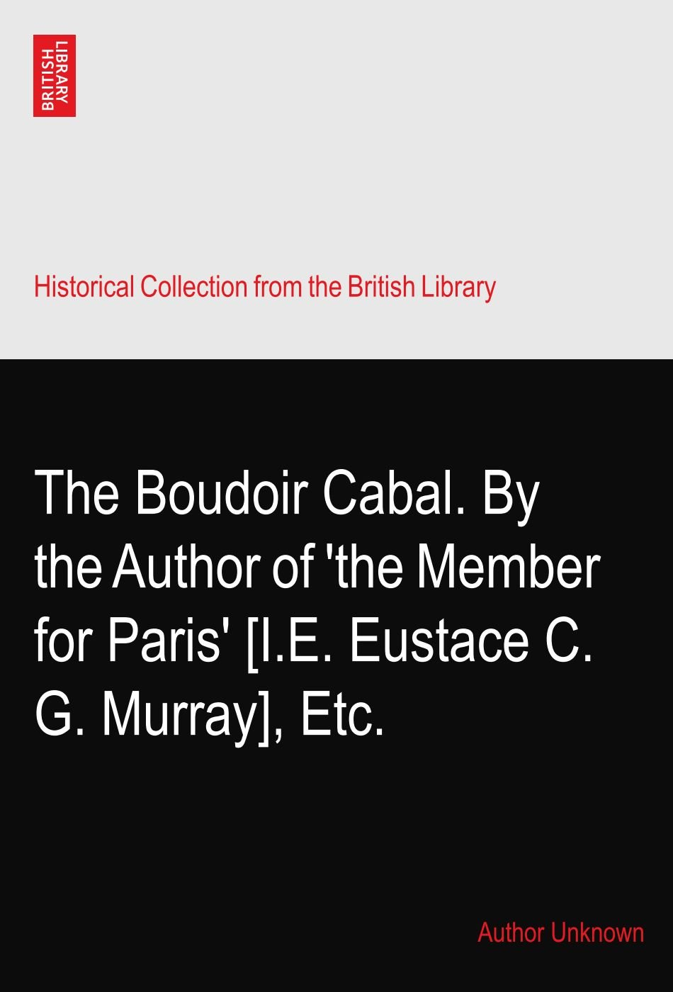 Read Online The Boudoir Cabal. By the Author of 'the Member for Paris' [I.E. Eustace C. G. Murray], Etc. ebook
