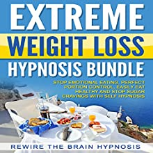 Extreme Weight Loss Hypnosis Bundle: Stop Emotional Eating, Perfect Portion Control, Easily Eat Healthy and Stop Sugar Cravings with Self Hypnosis Speech by  Rewire the Brain Hypnosis Narrated by  Rewire the Brain Hypnosis