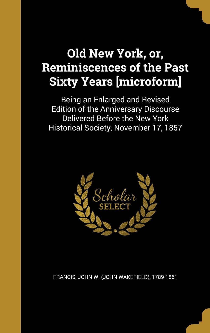 Download Old New York, Or, Reminiscences of the Past Sixty Years [Microform]: Being an Enlarged and Revised Edition of the Anniversary Discourse Delivered ... York Historical Society, November 17, 1857 pdf epub