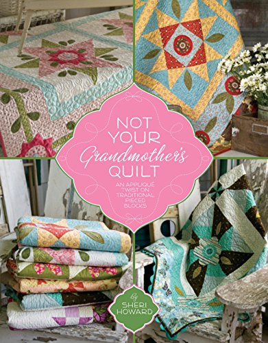 Not Your Grandmother's Quilt: An Applique Twist on Traditional Pieced Blocks