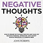 Negative Thoughts: How to Rewire the Thought Process and Flush out Negative Thinking, Depression, and Anxiety Without Resorting to Harmful Meds: Collective Wellness, Book 2 | John Roberts