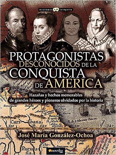 Protagonistas desconocidos de la Conquista de América Historia Incógnita: Amazon.es: González Ochoa, José María: Libros