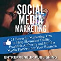 Social Media Marketing: 21 Powerful Marketing Tips to Help Skyrocket Traffic, Establish Authority and Build a Media Platform for Your Business Audiobook by  Entrepreneur Publishing Narrated by Tim Welch