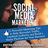 Social Media Marketing: 21 Powerful Marketing Tips to Help Skyrocket Traffic, Establish Authority and Build a Media Platform for Your Business