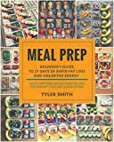 Meal Prep: Beginner's Guide to 21 Days of Rapid Fat Loss and Unlimited Energy with Meal Preparation - Quick and Easy Whole Food Recipes for Weight Loss and Clean Eating (Clean Eating Meal Prep)