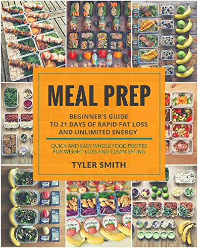 Meal Prep: Beginner's Guide to 21 Days of Rapid Fat Loss and Unlimited Energy with Meal Preparation - Quick and Easy Whole Food Recipes for Weight Loss and Clean Eating (Clean Eating Meal Prep) by Tyler Smith