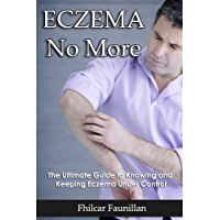 Eczema No More - The Ultimate Guide to Knowing and Keeping Eczema Under Control: Getting Rid of Eczema Naturally (English Edition)