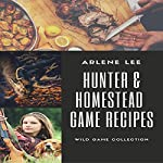 Hunter and Homestead Game Recipes: How to Cook Venison, Raccoon, Opossum, Rabbit, Squirrel, and Guinea Hen | Arlene Lee