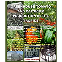 GREENHOUSE TOMATO AND CAPSICUM PRODUCTION IN THE TROPICS: A DEFINITIVE AND PRACTICAL GUIDE FOR AGROPRENEURS