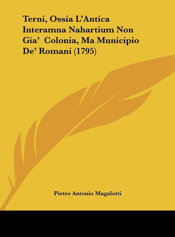Terni, Ossia L'Antica Interamna Nahartium Non Gia'  Colonia, Ma Municipio De' Romani (1795) (Italian Edition) pdf