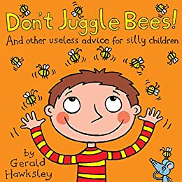 Don't Juggle Bees! And Other Useless Advice For Silly Children: A Silly Rhyming Picture Books for Kids by [Hawksley, Gerald]