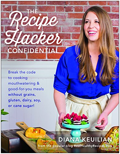 The Recipe Hacker Confidential: Break the Code to Cooking Mouthwatering & Good-For-You Meals without Grains, Gluten, Dairy, Soy, or Cane Sugar ()