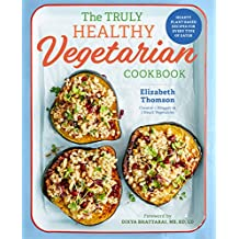 The Truly Healthy Vegetarian Cookbook: Hearty Plant-Based Recipes for Every Type of Eater