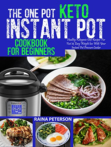 THE ONE POT KETO INSTANT POT COOKBOOK FOR BEGINNERS: Healthy, Foolproof Ketogenic Diet Recipes For Fast & Easy Weight Loss With Your Instant Pot Electric Pressure Cooker by Raina Peterson