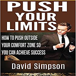 Push Your Limits: How to Push Outside Your Comfort Zone So You Can Achieve Success
