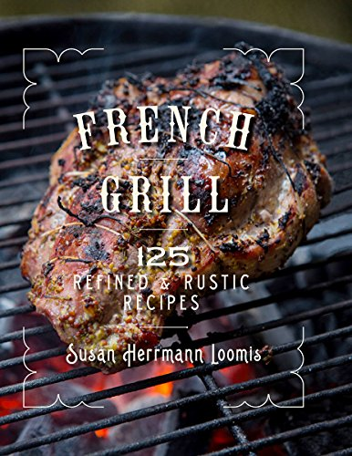 French Grill: 125 Refined & Rustic Recipes by Susan Herrmann Loomis