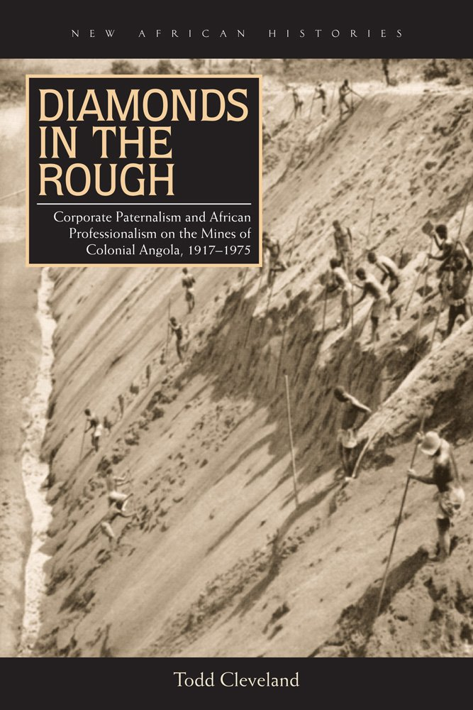 Diamonds in the Rough: Corporate Paternalism and African Professionalism on the Mines of Colonial Angola, 1917–1975 (New African Histories)