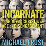 Incarnate: The Body of Christ in an Age of Disengagement | Michael Frost