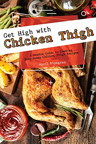 - Get High with Chicken Thigh: A Newbie Guide to Cooking Easy-Peasy Chicken Thigh Recipes