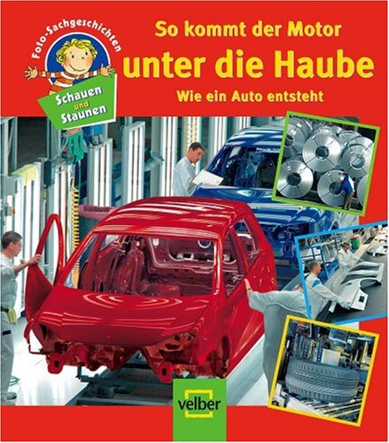 Schauen und Staunen, Bd. 10: So kommt der Motor unter die Haube. Wie ein Auto entsteht. Foto-Sachgeschichten