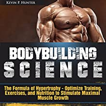Bodybuilding Science: The Formula of Hypertrophy - Optimize Training, Exercises, and Nutrition to Stimulate Maximal Muscle Growth Audiobook by Kevin P. Hunter Narrated by Dean Eby