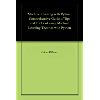 Machine Learning with Python: Comprehensive Guide of Tips and Tricks of using Machine Learning Theories with Python (English Edition)