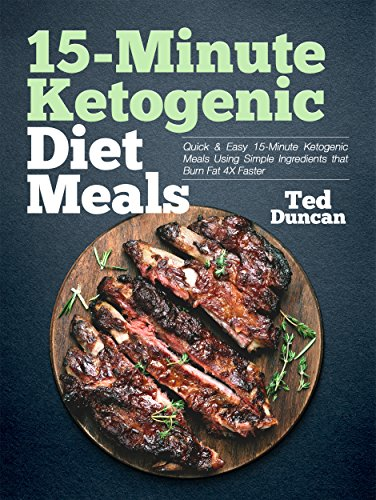 15-Minute Ketogenic Diet Meals: Quick & Easy 15-Minute Ketogenic Meals Using Simple Ingredients That Burn Fat 4x Faster by Ted Duncan