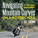 Navigating Mountain Curves on a Motorcycle: Tips from a Veteran Mountain Communter Audiobook by Kit Crumb Narrated by Ted Kettler