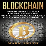 Blockchain: Step by Step Guide to Understanding the Blockchain Revolution and the Technology Behind It | Mark Smith