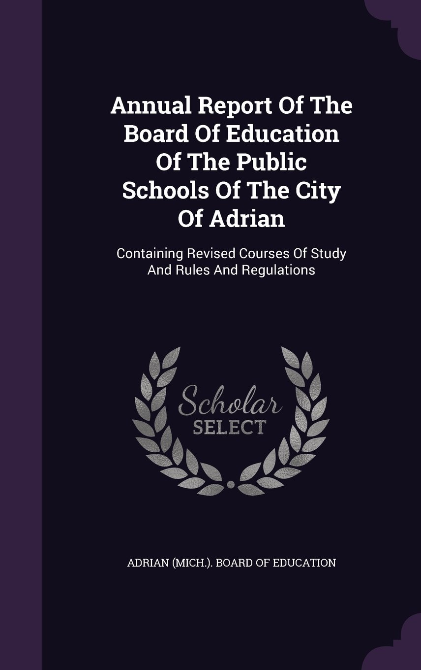 Annual Report Of The Board Of Education Of The Public Schools Of The City Of Adrian: Containing Revised Courses Of Study And Rules And Regulations PDF