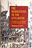 The Hebertistes to the Guillotine: Anatomy of a Conspiracy in Revolutionary France
