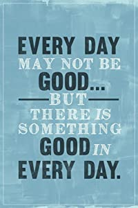 Every Day May Not Be Good But Theres Good in Every Day Famous Motivational Inspirational Quote Cool Wall Decor Art Print Poster 24x36