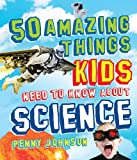 50 Amazing Things Kids Need to Know about Science, Penny Johnson, 1616085037