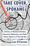 Take Cover, Spokane: A History of Backyard Bunkers, Basement Hideaways, and Public Fallout Shelters of the Cold War (The Ruins of Modern Civilization Series)
