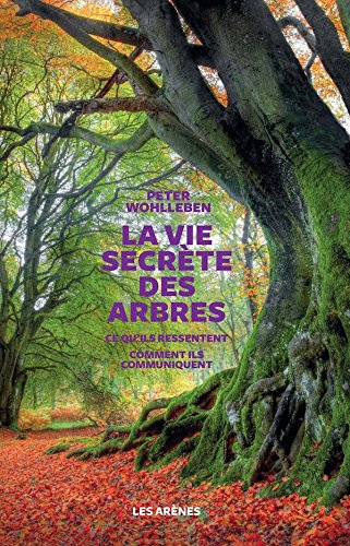 La Vie Secrète Des Arbres - Ce Qu'ils Ressentent - Comment Ils Communiquent  The Hidden Life Of Trees : What They Feel, How They Communicate― Discoveries From A Secret World  French Edition