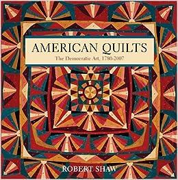 American Quilts: The Democratic Art, 1780–2007: Robert Shaw ... : american quilts - Adamdwight.com