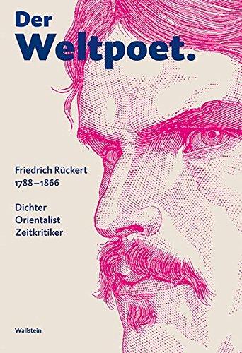 Der Weltpoet. Friedrich Rückert 1788-1866: Dichter, Orientalist, Zeitkritiker