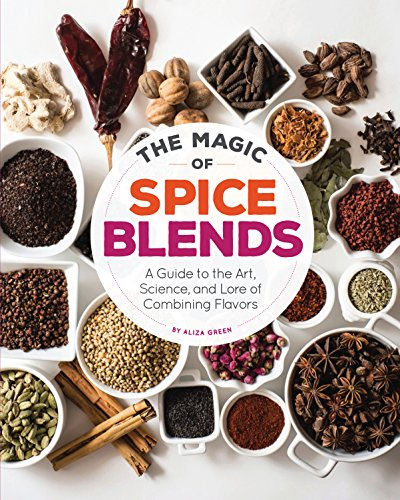 The Magic of Spice Blends: A Guide to the Art, Science, and Lore of Combining Flavors by Aliza Green
