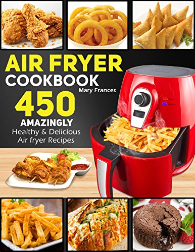Air Fryer Cookbook: 450 Amazingly Healthy & Delicious Air Fryer Recipes. (With Nutrition Facts of Each & Every Recipe) (Air fryer Cookbook, Air fryer Recipes, Air fryer Recipe Book) by Mary Frances